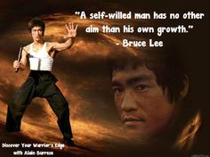 A self-willed man has no other aim than his own growth. -- Bruce Lee
