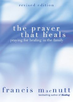 The Prayer That Heals: Praying for Healing in the Family ...