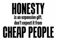 Honesty is an expensive gift, don't expect it from cheap people