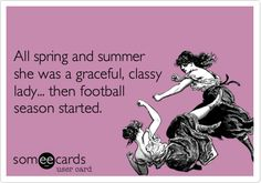 Funny Sports Ecard: All spring and summer she was a graceful, classy lady... then football season started.