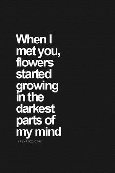When I met you, flowers started growing in the darkest parts of my mind love love quotes quotes quote tumblr relationship quotes love sayings