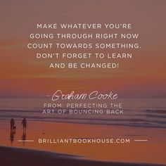 Make whatever you're going through tight now count towards something.. (- Graham Cooke)
