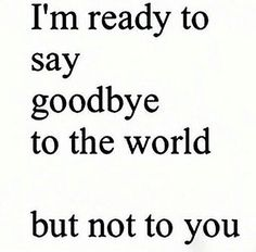 I'm ready to say goodbye to the world but not to you