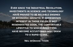 Ever since the Industrial Revolution, investments in science and technology have proved to be reliable engines of economic growth. If homegrown interest in those fields is not regenerated soon, the comfortable lifestyle to which Americans have become accustomed will draw to a rapid close. - Neil deGrasse Tyson #ajpinvestment #investment #innovation #futureinvestment #technology