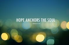Hope anchors the soul. - Hebrews 6:19