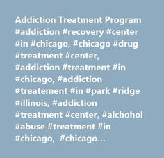 Addiction Treatment Program #addiction #recovery #center #in #chicago, #chicago #drug #treatment #center, #addiction #treatment #in #chicago, #addiction #treatement #in #park #ridge #illinois, #addiction #treatment #center, #alchohol #abuse #treatment #in #chicago, #chicago #alchohol #addiction #treatment, #alcohol #treatment #center, #drug #abuse #treatment #chicago, #treatment #for #drug #abuse, #treatment #for #addiction, #substance #abuse #treatment #chicago…