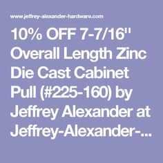 10% OFF 7-7/16'' Overall Length Zinc Die Cast Cabinet Pull (#225-160) by Jeffrey Alexander at Jeffrey-Alexander-Hardware.com
