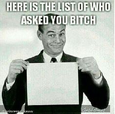 LOL ...the list of who asked you... #bitch