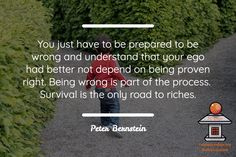 You just have to be prepared to be wrong and understand that your ego had better not depend on being proven right. Being wrong is part of the process. Survival is the only road to riches. Peter Bernstein http://bit.ly/tcdojoconclave