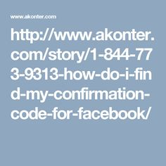 http://www.akonter.com/story/1-844-773-9313-how-do-i-find-my-confirmation-code-for-facebook/