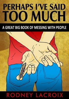 Perhaps I've Said Too Much (A Great Big Book of Messing With People) by Rodney Lacroix, http://www.amazon.com/dp/B00GXSL6AQ/ref=cm_sw_r_pi_dp_mlSXsb1TD78D8