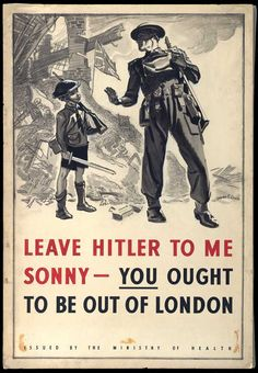 """Leave Hitler to me Sonny - You ought to be out of London"" ~ WWII British poster, 1940"