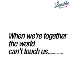 When we're together the world can't touch us.