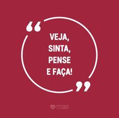 Veja, sinta, pense e faça! #mensagenscomamor #frases #pensamentos #sentimentos #emoções