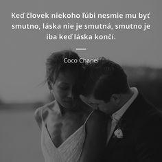 Keď človek niekoho ľúbi nesmie mu byť smutno, láska nie je smutná, smutno je iba keď láska končí. - Coco Chanel #láska #jedlo Coco Chanel, Friedrich Nietzsche, Motivational Quotes, Language, Advice, Couple Photos, Beautiful, Horoscope, Couple Shots