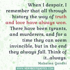 When I despair, I remember that all through history the way of truth and love have always won. There have been tyrants, and murderers, and for a time they can seem invincible, but in the end they always fall. Think of it…always. - Gandhi