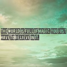 the world is full of magic. you just have to believe in it.