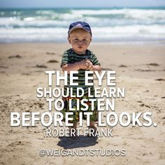 They eye should learn to listen before it looks. - Robrt Frank