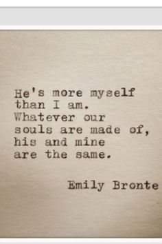 """Emily Bronte Love Quote """"He's more myself than I am. Whatever our souls are made of, his and mine, are the same"""" Great wedding quote. Cute Quotes, Great Quotes, Quotes To Live By, Inspirational Quotes, Wedding Quotes And Sayings, Motivational, Pretty Words, Beautiful Words, Under Your Spell"""