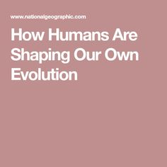 How Humans Are Shaping Our Own Evolution