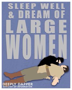 Sleep well and dream of large women.