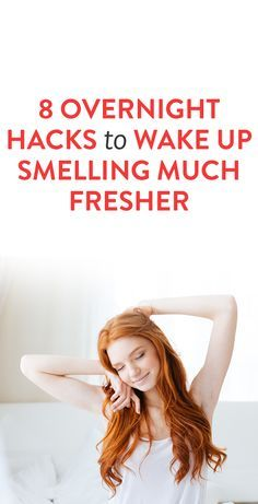8 Overnight Hacks to Wake Up Smelling Much Fresher