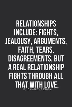 Relationships include: fights jealousy arguments faith tears disagreements but a REAL relationship fights through all that with love. Life Quotes Love, Quotes For Him, True Quotes, Great Quotes, Quotes To Live By, Inspirational Quotes, Qoutes, Couple Quotes, Motivational Relationship Quotes