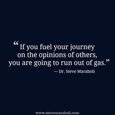 """""""If you fuel your journey on the opinions of others, you are going to run out of gas."""" - Steve Maraboli #quote"""