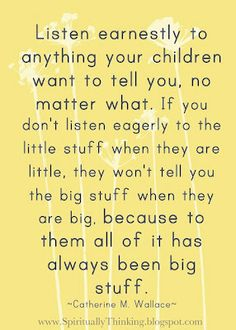 This is so true and a lot of parents don't realize this. Even when they are little, they know whether they are a priority or not. I will always have a listening ear for my baby girl. The little things matter too, sometimes just as much as the big stuff. Being a parent is the most important job one could ever have, and unfortunately, if you don't do your job well, there is no turning back.
