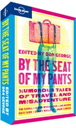 By the Seat of My Pants. << Humorous tales of travel and misadventureLonely Planet knows that some of life's funniest experiences happen on the road. Whether they take the form of unexpected detours, unintended adventures, unidentifiable dinners or unforgettable encounters, they can give birth to our most found travel lessons, and our most memorable – and hilarious – travel stories.