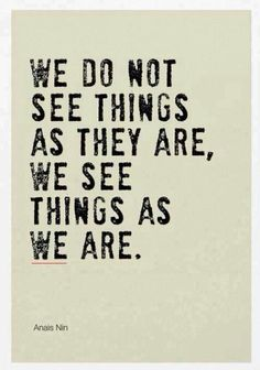 "A N A Ï S    N I N's Wisdom.... "" WE DO NOT SEE THINGS AS THEY ARE...WE SEE THINGS AS  W E      ARE......."""