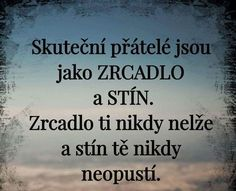 Real friends are like MIRROR and SHADOW.- Skuteční přátelé jsou jako ZRCADLO a STÍN. Zrcadlo ti nikdy nelže a stín… Real friends are like MIRROR and SHADOW. The mirror never lies to you and the shadow never leaves you. Story Quotes, Sad Quotes, Life Quotes, Words Can Hurt, Cool Words, Friends Are Like, Real Friends, Quote Citation, True Words