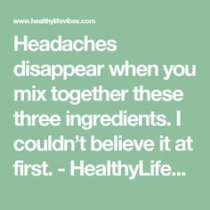 Headaches disappear when you mix together these three ingredients. I couldn't believe it at first. - HealthyLifeVibes