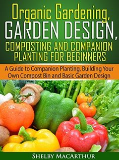 Organic Gardening, Garden Design, Composting and Companion Planting for Beginners: A Guide to Companion Planting, Building Your Own Compost Bin and Basic Garden Design by Shelby MacArthur, http://www.amazon.com/dp/B00L1JICY0/ref=cm_sw_r_pi_dp_PFAPtb142GQGV