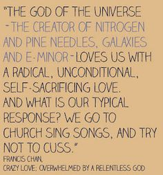 """""""The God of the Universe -- the creator of nitrogen and pine needles, galaxies and E-minor -- loves us with a radical, unconditional, self-sacrificing love, and what is our typical response? We go to church, sing songs, and try not to cuss!"""""""