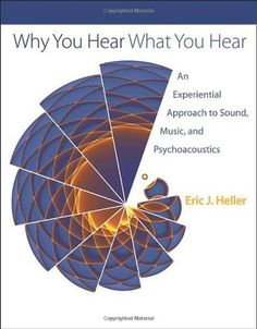 Why You Hear What You Hear: An Experiential Approach to Sound, Music, and Psychoacoustics by Eric J. Heller