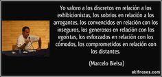 Yo valoro a los discretos en relación a los exhibicionistas, los sobrios en relación a los arrogantes, los convencidos en relación con los inseguros, los generosos en relación con los egoístas, los esforzados en relación con los cómodos, los comprometidos en relación con los distantes. (Marcelo Bielsa)