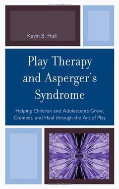 Play Therapy and Asperger's Syndrome: Helping Children and Adolescents Connecting, Growing, and Healing through the Art of Play