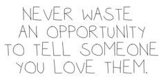 Never waste an opportunity to tell someone you love them.