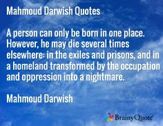Mahmoud Darwish Quotes  A person can only be born in one place. However, he may die several times elsewhere: in the exiles and prisons, and in a homeland transformed by the occupation and oppression into a nightmare.  Mahmoud Darwish