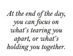 At the end of the day, you can focus on what's tearing you apart, or what's holding you together.  Well said!
