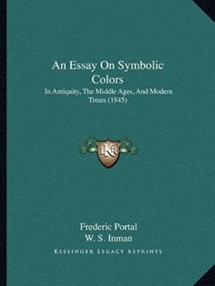 An Essay On Symbolic Colors: In Antiquity, The Middle Ages, And Modern Times (1845)
