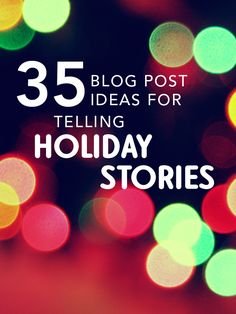 35 Blog Post Ideas for Telling Holiday Stories -- some great ideas from Blog Clarity