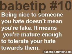 babetip #10: Being nice to someone you hate doesn't mean you're fake. It means you're mature enough to tolerate your hate towards them.