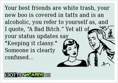 """Your best friends are white trash, your new boo is covered in tatts and is an alcoholic, you refer to yourself as, and I quote, """"A Bad Bitch."""" Yet all of   your status updates say   Keeping it classy.   Someone is clearly   confused..."""