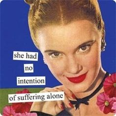 Anne Taintor: She had no intention of suffering alone. Vintage Humor, Retro Humor, Anne Taintor, Funny Quotes, Funny Memes, Hilarious, Funny Sarcasm, Alone, Retro Quotes
