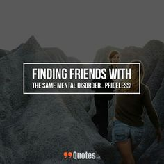 Cute Short Friendship Quote: Finding friends with the same mental disorder.. Priceless! ... More awesome quotes of your favorite category. at 99quotes.net ... #typographyinspired #popularquotes #tumblrquotes #instaquotes #inspirationalquotes #wisewords #positivequotes #Quotess #dreamquotes #wisdomquotes #travelquotes #words #piklabquotes #Quotestoliveby #typography