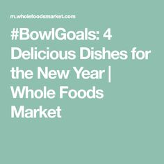 #BowlGoals: 4 Delicious Dishes for the New Year | Whole Foods Market