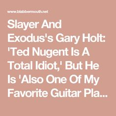 Slayer And Exodus's Gary Holt: 'Ted Nugent Is A Total Idiot,' But He Is 'Also One Of My Favorite Guitar Players Of All Time' - Blabbermouth.net