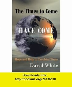The Times to Come Have Come Hope and Help in Troubled Times (9781449016845) David White , ISBN-10: 1449016847  , ISBN-13: 978-1449016845 ,  , tutorials , pdf , ebook , torrent , downloads , rapidshare , filesonic , hotfile , megaupload , fileserve